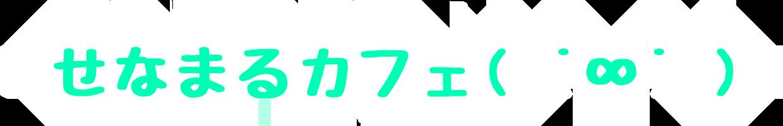 せなまるカフェ( ˙∞˙ )