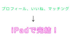 パーティーパーティーは、プロフィール、いいね、マッチングもiPadで完結